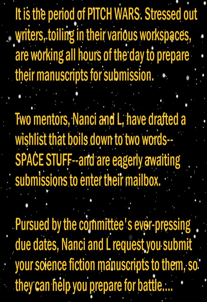 It is the period of Pitch Wars. Stressed out writers, toiling in their various workspaces, are working all hours of the day to prepare their manuscripts for submission.   Two mentors, Nanci and L, have drafted a wishlist that boils down to two words--SPACE STUFF--and are eagerly awaiting submissions to enter their mailbox.   Pursued by the committee's ever-pressing due dates, Nanci and L request you submit your science fiction manuscripts to them, so they can help you prepare for battle....